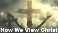 How We View Christ